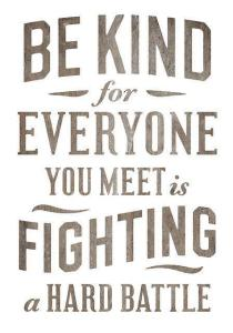 Be Kind - We are all fighting